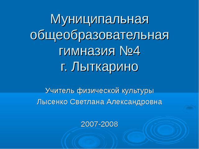 Муниципальная общеобразовательная гимназия №4 г. Лыткарино Учитель физической...