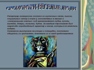 Репертуар скоморохов состоял из шуточных песен, пьесок, социальных сатир («г