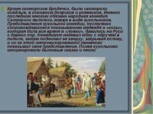 Кроме скоморохов бродячих, были скоморохи оседлые, в основном боярские и княж