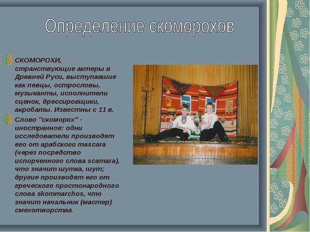 СКОМОРОХИ, странствующие актеры в Древней Руси, выступавшие как певцы, острос...