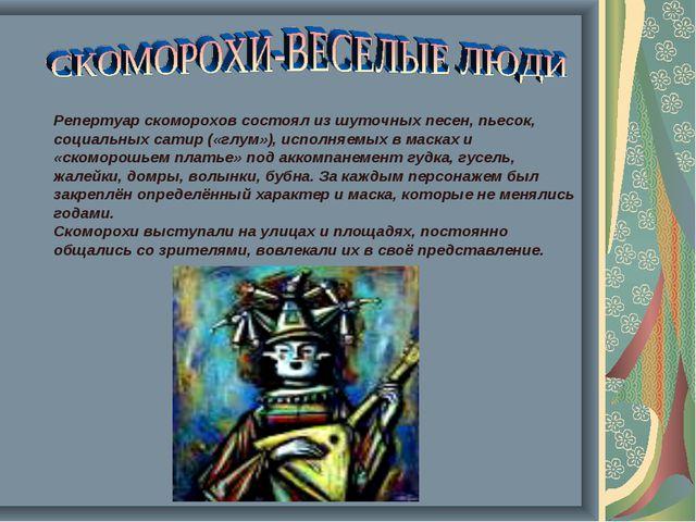 Репертуар скоморохов состоял из шуточных песен, пьесок, социальных сатир («г...