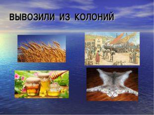 ВЫВОЗИЛИ ИЗ КОЛОНИЙ