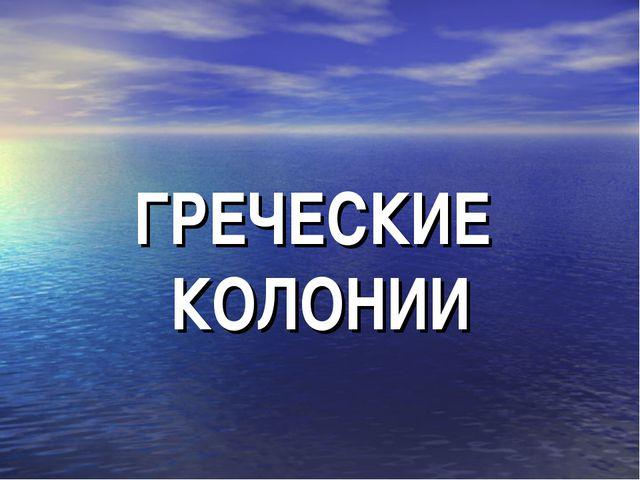 ГРЕЧЕСКИЕ КОЛОНИИ