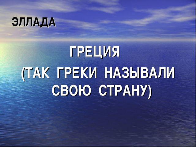 ЭЛЛАДА ГРЕЦИЯ (ТАК ГРЕКИ НАЗЫВАЛИ СВОЮ СТРАНУ)