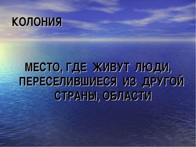 КОЛОНИЯ МЕСТО, ГДЕ ЖИВУТ ЛЮДИ, ПЕРЕСЕЛИВШИЕСЯ ИЗ ДРУГОЙ СТРАНЫ, ОБЛАСТИ