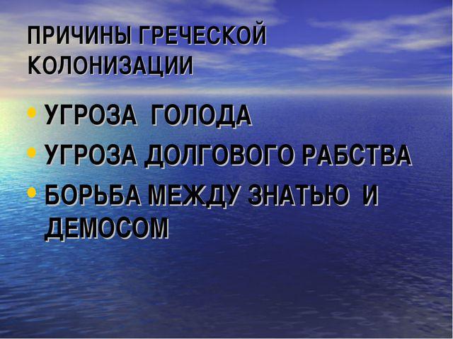 ПРИЧИНЫ ГРЕЧЕСКОЙ КОЛОНИЗАЦИИ УГРОЗА ГОЛОДА УГРОЗА ДОЛГОВОГО РАБСТВА БОРЬБА М...