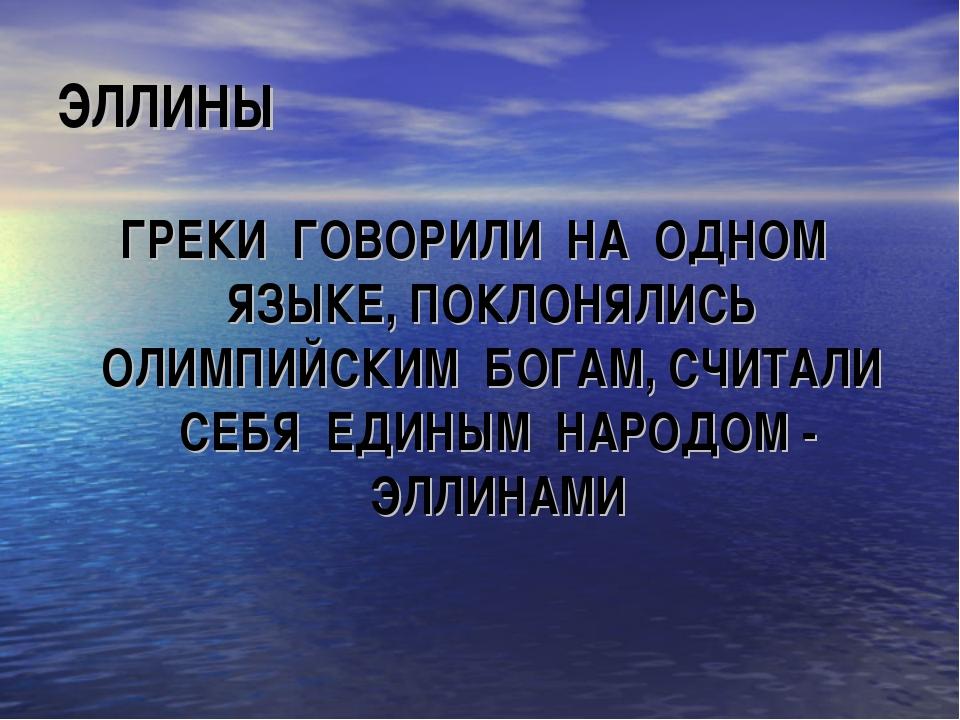 ЭЛЛИНЫ ГРЕКИ ГОВОРИЛИ НА ОДНОМ ЯЗЫКЕ, ПОКЛОНЯЛИСЬ ОЛИМПИЙСКИМ БОГАМ, СЧИТАЛИ...