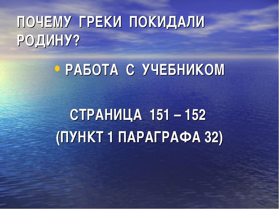 ПОЧЕМУ ГРЕКИ ПОКИДАЛИ РОДИНУ? РАБОТА С УЧЕБНИКОМ СТРАНИЦА 151 – 152 (ПУНКТ 1...