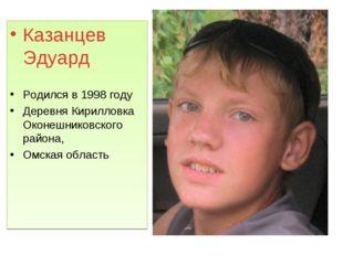 Казанцев Эдуард Родился в 1998 году Деревня Кирилловка Оконешниковского район