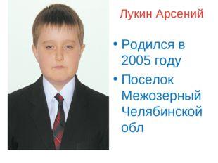Лукин Арсений Родился в 2005 году Поселок Межозерный Челябинской обл