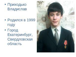 Приходько Владислав Родился в 1999 году Город Екатеринбург, Свердловская обла