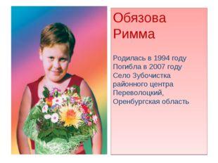 Обязова Римма Родилась в 1994 году Погибла в 2007 году Село Зубочистка районн