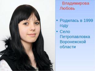 Владимирова Любовь Родилась в 1999 году Село Петропавловка Воронежской области