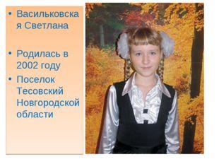 Васильковская Светлана Родилась в 2002 году Поселок Тесовский Новгородской об