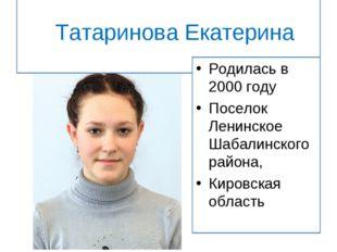 Татаринова Екатерина Родилась в 2000 году Поселок Ленинское Шабалинского рай