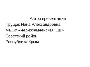 Автор презентации Прущак Нина Александровна МБОУ «Черноземненская СШ» Советс