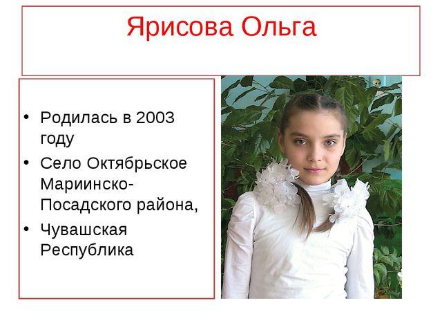Ярисова Ольга Родилась в 2003 году Село Октябрьское Мариинско-Посадского райо...