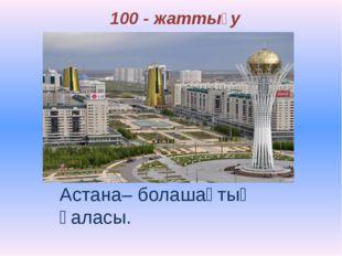 100 - жаттығу Астана– болашақтың қаласы.