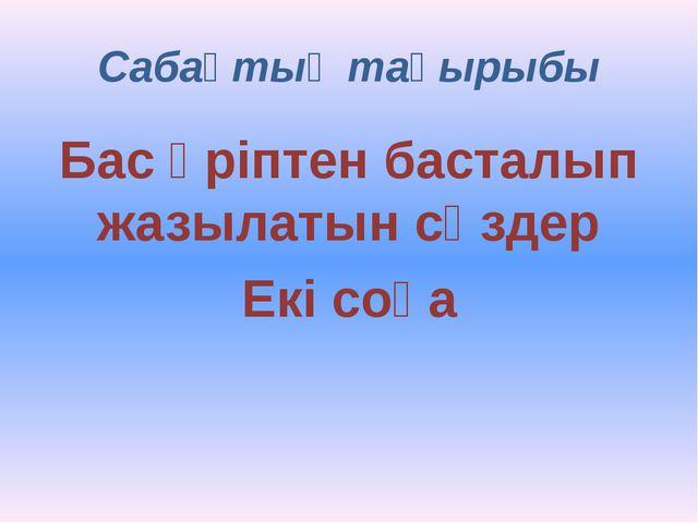 Сабақтың тақырыбы Бас әріптен басталып жазылатын сөздер Екі соқа