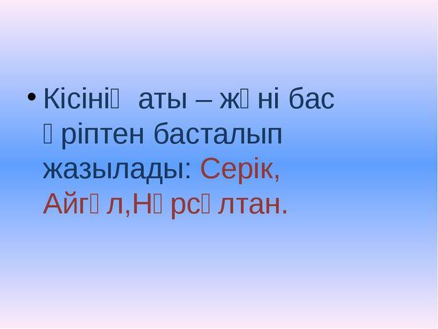 Кісінің аты – жөні бас әріптен басталып жазылады: Серік, Айгүл,Нұрсұлтан.