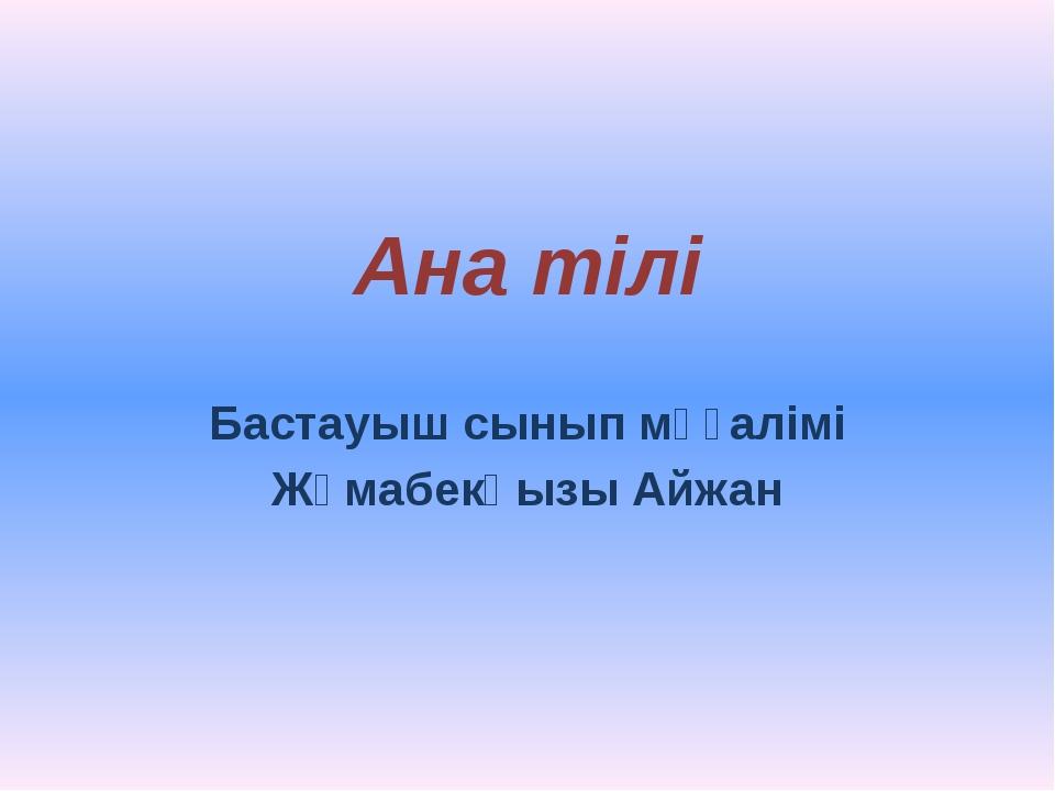 Ана тілі Бастауыш сынып мұғалімі Жұмабекқызы Айжан