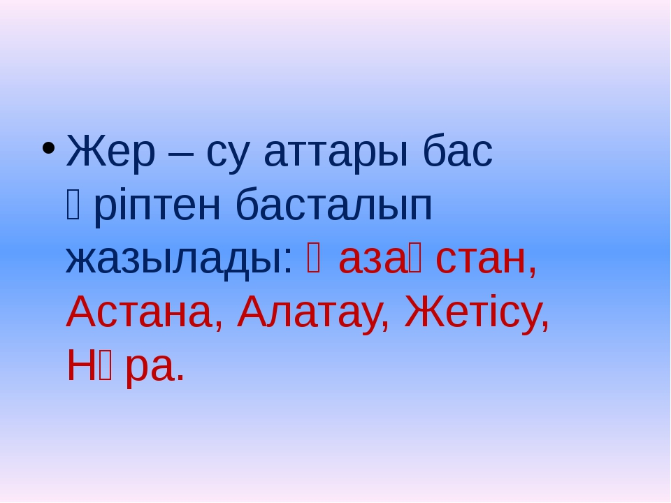 Жер – су аттары бас әріптен басталып жазылады: Қазақстан, Астана, Алатау, Же...