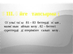 ҮІІІ. Үйге тапсырма : Оқулықтағы 81 – 83 беттерді оқып , мазмұнын айтып келу