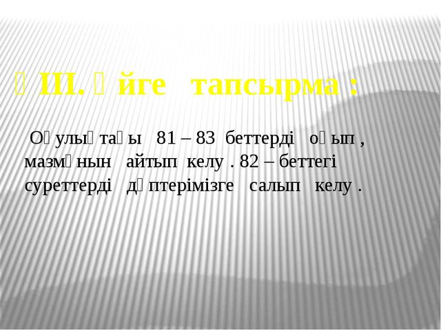 ҮІІІ. Үйге тапсырма : Оқулықтағы 81 – 83 беттерді оқып , мазмұнын айтып келу...