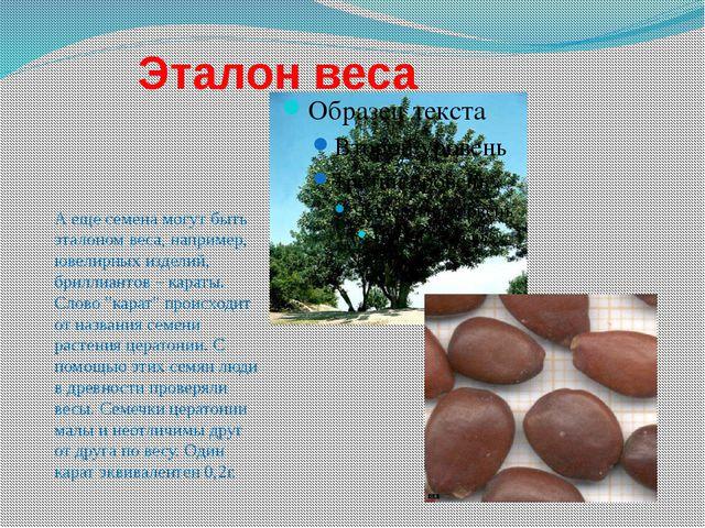 Эталон веса А еще семена могут быть эталоном веса, например, ювелирных издел...