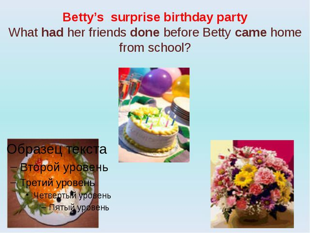 Betty's surprise birthday party What had her friends done before Betty came h...