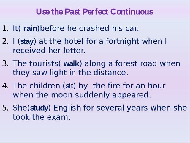Use the Past Perfect Continuous It( rain)before he crashed his car. I (stay)...