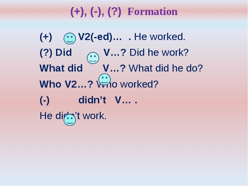 (+), (-), (?) Formation (+) V2(-ed)… . He worked. (?) Did V…? Did he work? Wh...