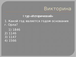 Викторина I тур «Исторический» 1. Какой год является годом основания г. Орла?
