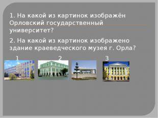 1. На какой из картинок изображён Орловский государственный университет? 2.