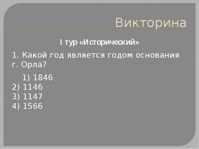 Викторина I тур «Исторический» 1. Какой год является годом основания г. Орла?...