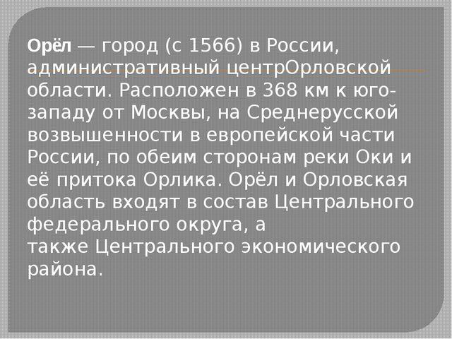 Орёл— город (с 1566) вРоссии, административный центрОрловской области. Расп...