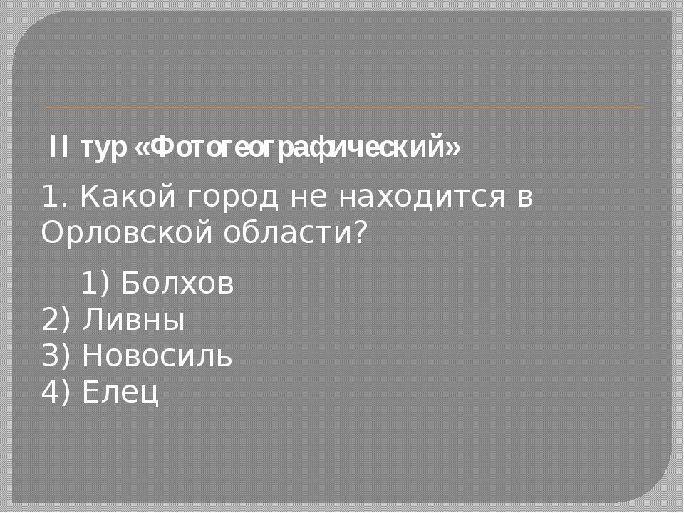 II тур «Фотогеографический» 1. Какой город не находится в Орловской области...