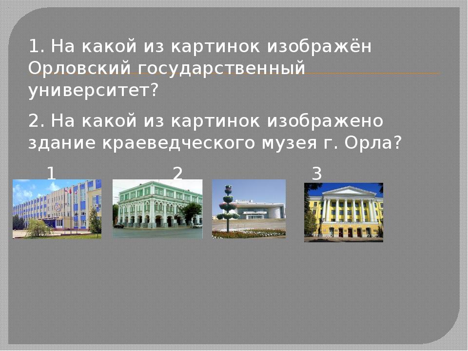 1. На какой из картинок изображён Орловский государственный университет? 2....