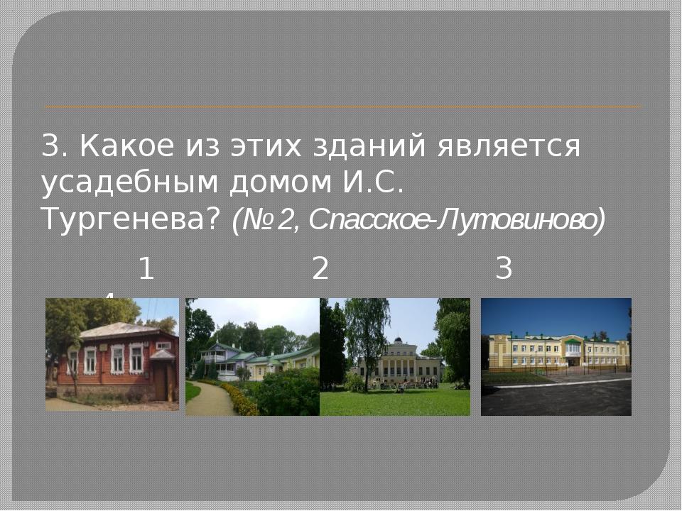 3. Какое из этих зданий является усадебным домом И.С. Тургенева?(№ 2, Спасс...