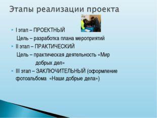 I этап – ПРОЕКТНЫЙ Цель – разработка плана мероприятий II этап – ПРАКТИЧЕСКИЙ