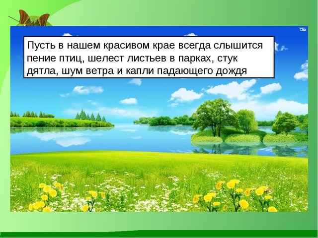 Пусть в нашем красивом крае всегда слышится пение птиц, шелест листьев в парк...
