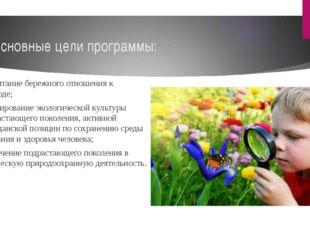 Основные цели программы: воспитание бережного отношения к природе; формирован