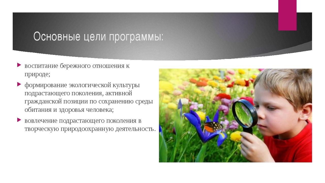 Основные цели программы: воспитание бережного отношения к природе; формирован...
