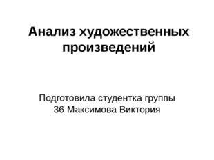 Анализ художественных произведений Подготовила студентка группы 36 Максимова