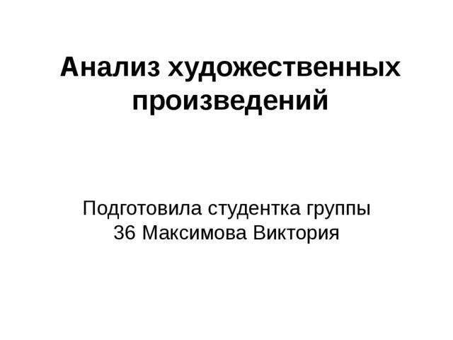 Анализ художественных произведений Подготовила студентка группы 36 Максимова...