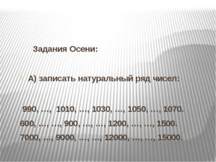 Задания Осени: А) записать натуральный ряд чисел:   990, …,  1010, …, 1030
