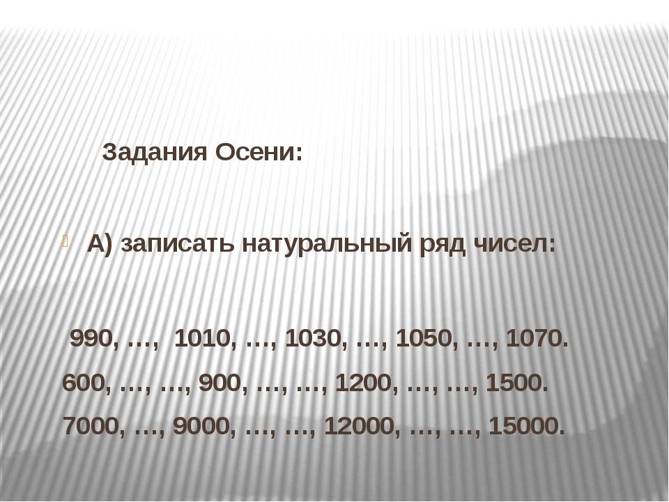 Задания Осени: А) записать натуральный ряд чисел:   990, …,  1010, …, 1030...