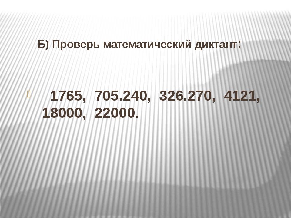 Б) Проверь математический диктант:     1765,  705.240,  326.270,  4121,  18...