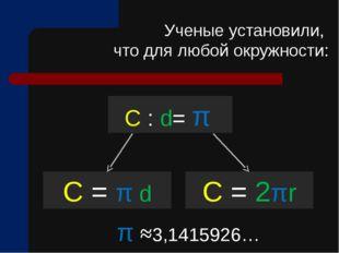 C : d= π C = π d Ученые установили, что для любой окружности: C = 2πr π ≈3,14