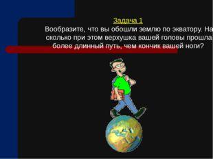 Задача 1 Вообразите, что вы обошли землю по экватору. На сколько при этом вер